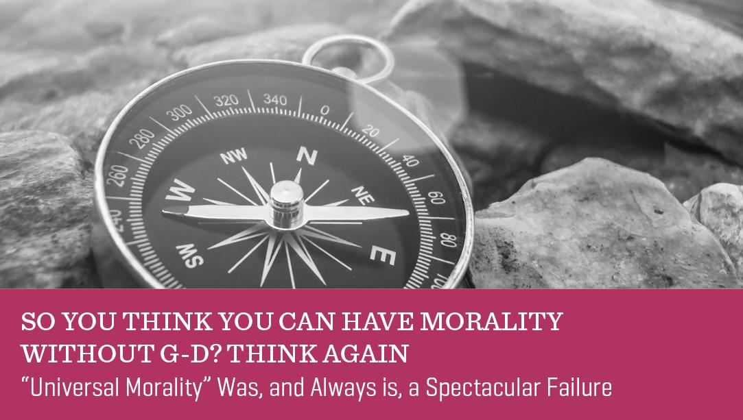 So You Think You Can Have Morality Without G-d? Think Again