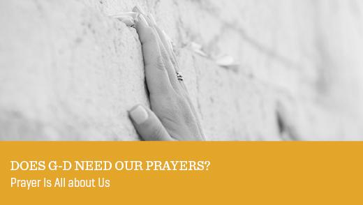 Does G-d Need Our Prayers?